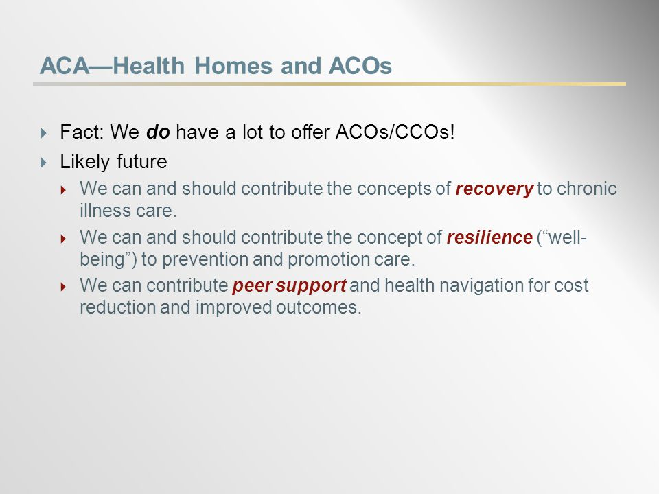 ACA—Health Homes and ACOs  Fact: We do have a lot to offer ACOs/CCOs.