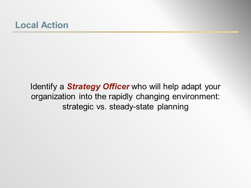 Local Action Identify a Strategy Officer who will help adapt your organization into the rapidly changing environment: strategic vs.