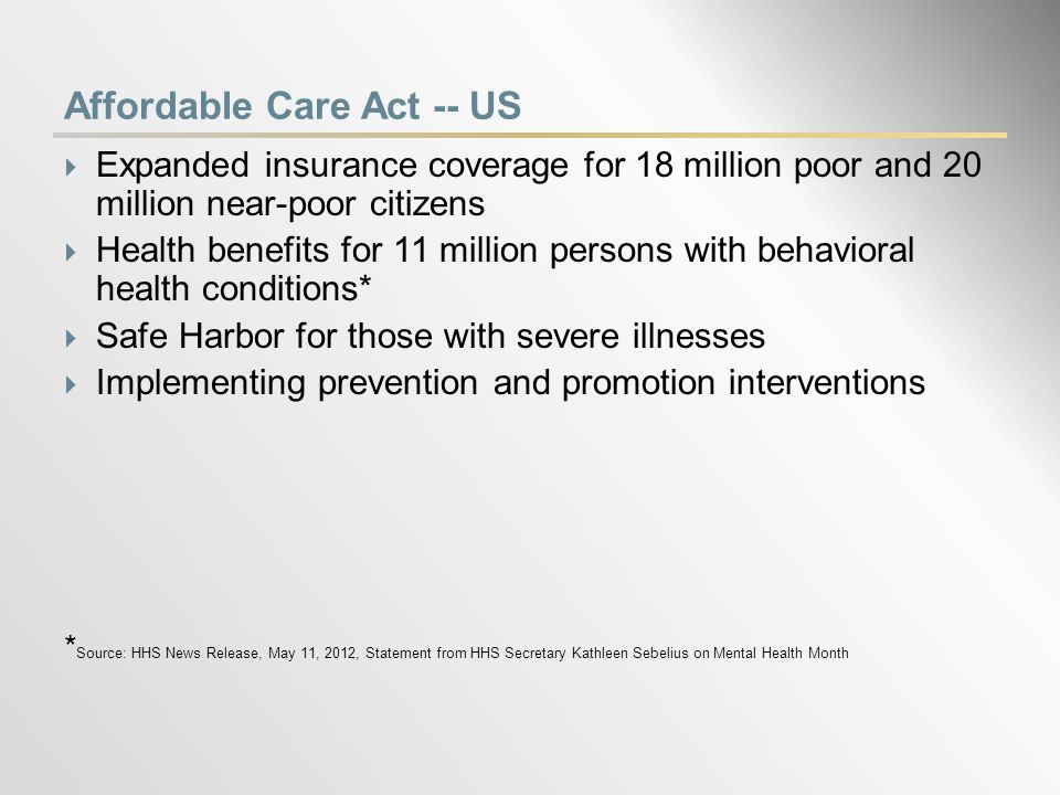 Affordable Care Act -- US  Expanded insurance coverage for 18 million poor and 20 million near-poor citizens  Health benefits for 11 million persons with behavioral health conditions*  Safe Harbor for those with severe illnesses  Implementing prevention and promotion interventions * Source: HHS News Release, May 11, 2012, Statement from HHS Secretary Kathleen Sebelius on Mental Health Month