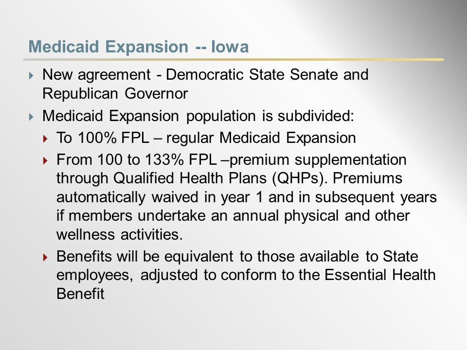 Medicaid Expansion -- Iowa  New agreement - Democratic State Senate and Republican Governor  Medicaid Expansion population is subdivided:  To 100% FPL – regular Medicaid Expansion  From 100 to 133% FPL –premium supplementation through Qualified Health Plans (QHPs).