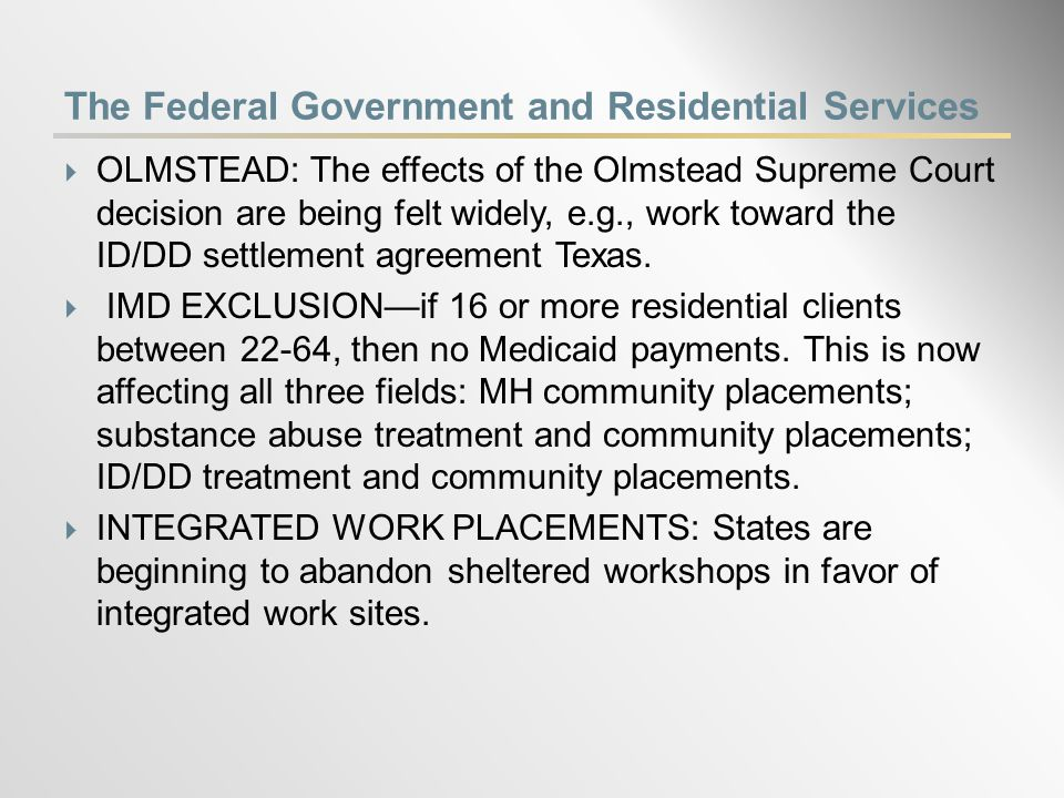The Federal Government and Residential Services  OLMSTEAD: The effects of the Olmstead Supreme Court decision are being felt widely, e.g., work toward the ID/DD settlement agreement Texas.