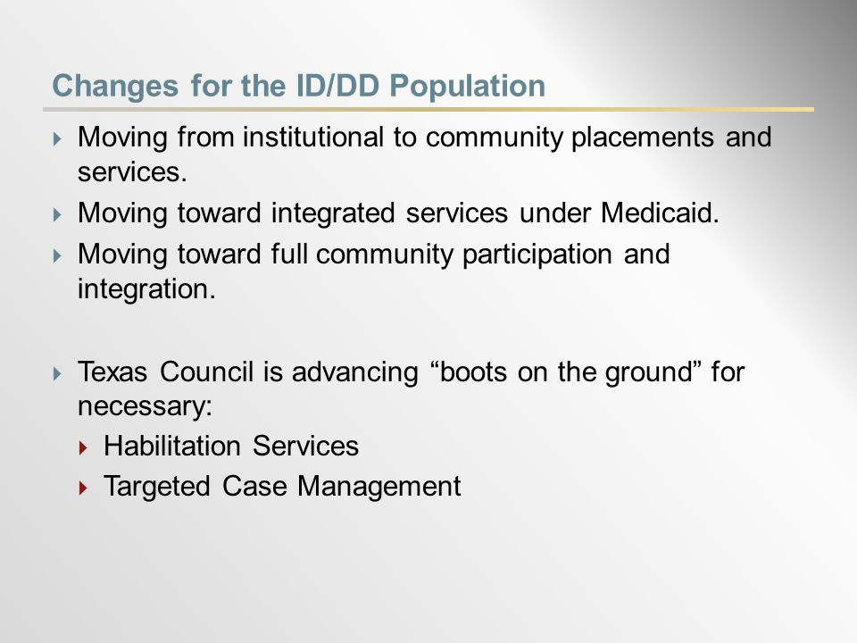 Changes for the ID/DD Population  Moving from institutional to community placements and services.