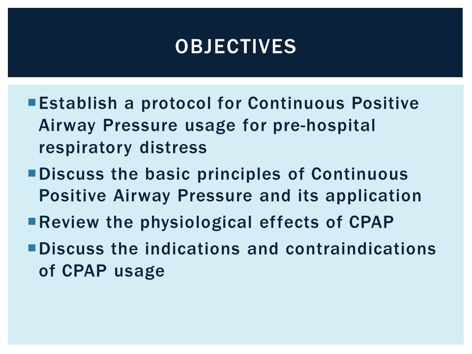  Establish a protocol for Continuous Positive Airway Pressure usage for pre-hospital respiratory distress  Discuss the basic principles of Continuou