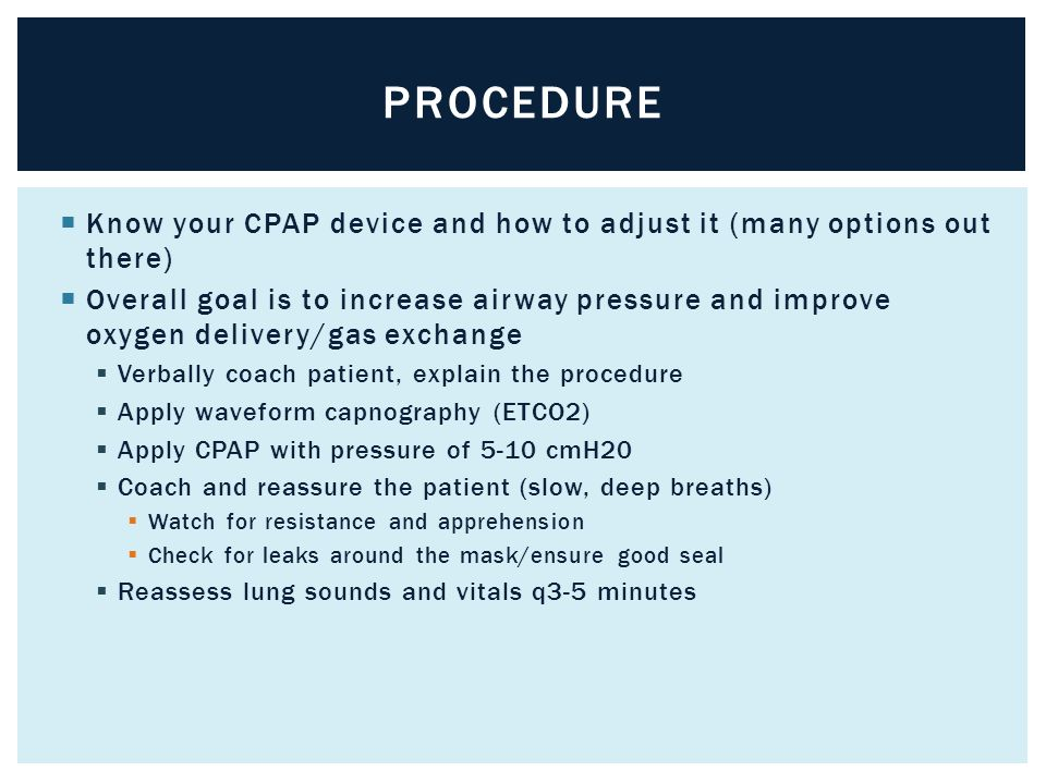  Know your CPAP device and how to adjust it (many options out there)  Overall goal is to increase airway pressure and improve oxygen delivery/gas ex