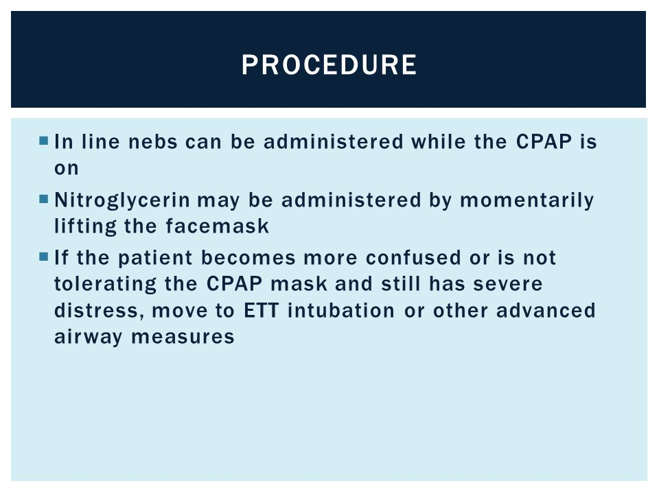  In line nebs can be administered while the CPAP is on  Nitroglycerin may be administered by momentarily lifting the facemask  If the patient becom