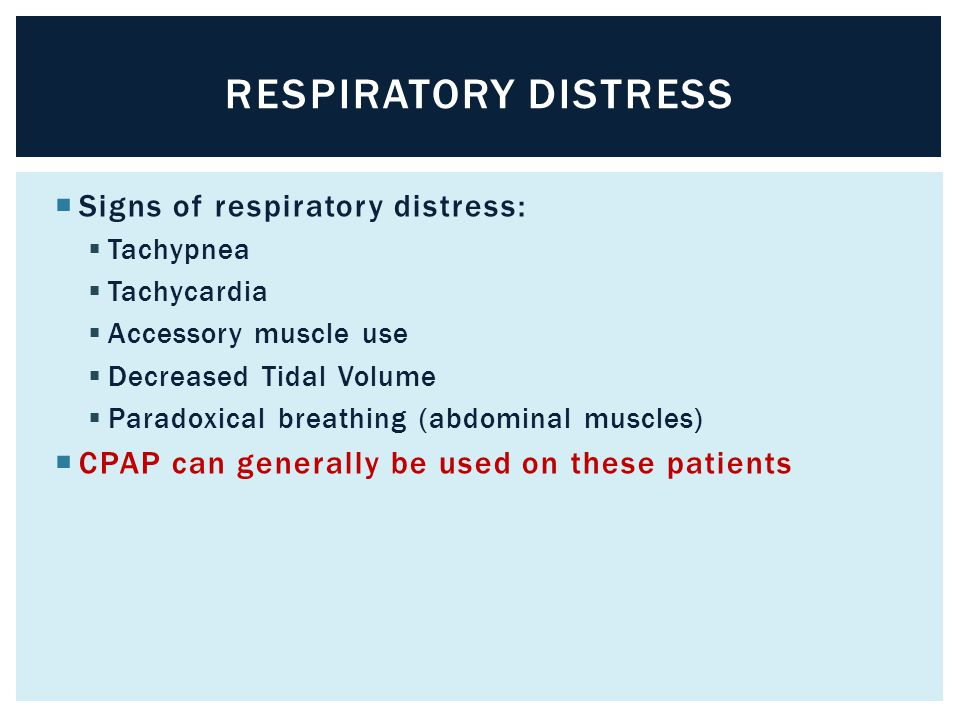  Signs of respiratory distress:  Tachypnea  Tachycardia  Accessory muscle use  Decreased Tidal Volume  Paradoxical breathing (abdominal muscles)