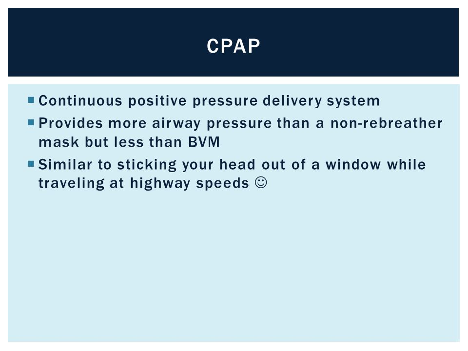  Continuous positive pressure delivery system  Provides more airway pressure than a non-rebreather mask but less than BVM  Similar to sticking your