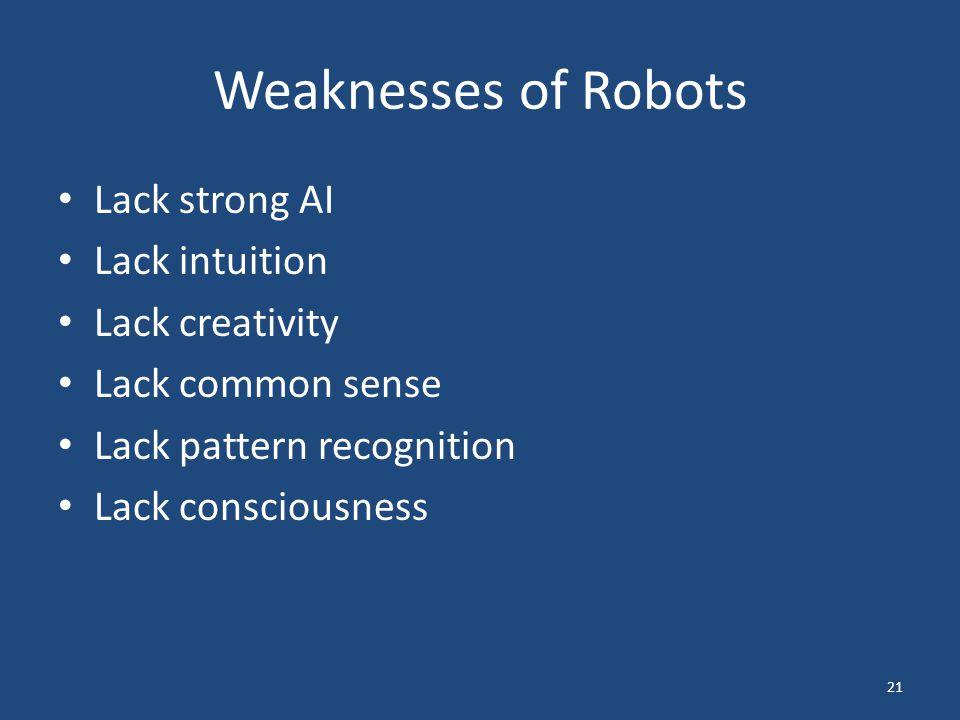 Weaknesses of Robots Lack strong AI Lack intuition Lack creativity Lack common sense Lack pattern recognition Lack consciousness 21