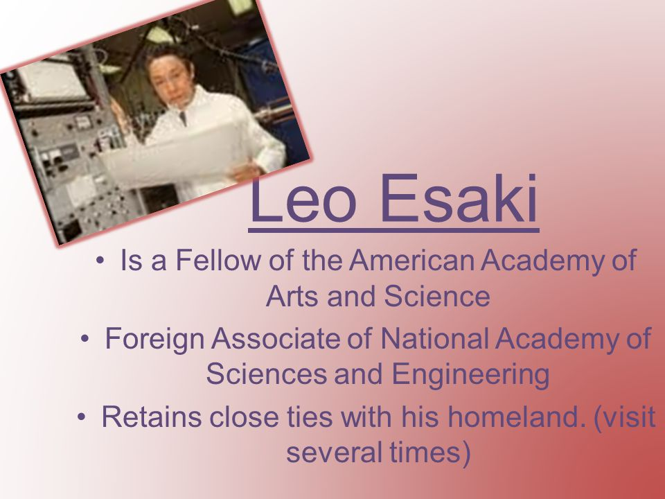 Leo Esaki Is a Fellow of the American Academy of Arts and Science Foreign Associate of National Academy of Sciences and Engineering Retains close ties with his homeland.