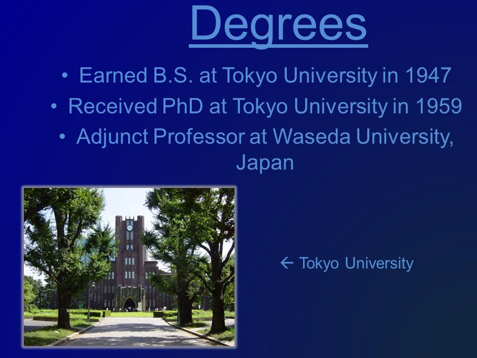 Earned B.S. at Tokyo University in 1947 Received PhD at Tokyo University in 1959 Adjunct Professor at Waseda University, Japan Degrees  Tokyo Univers