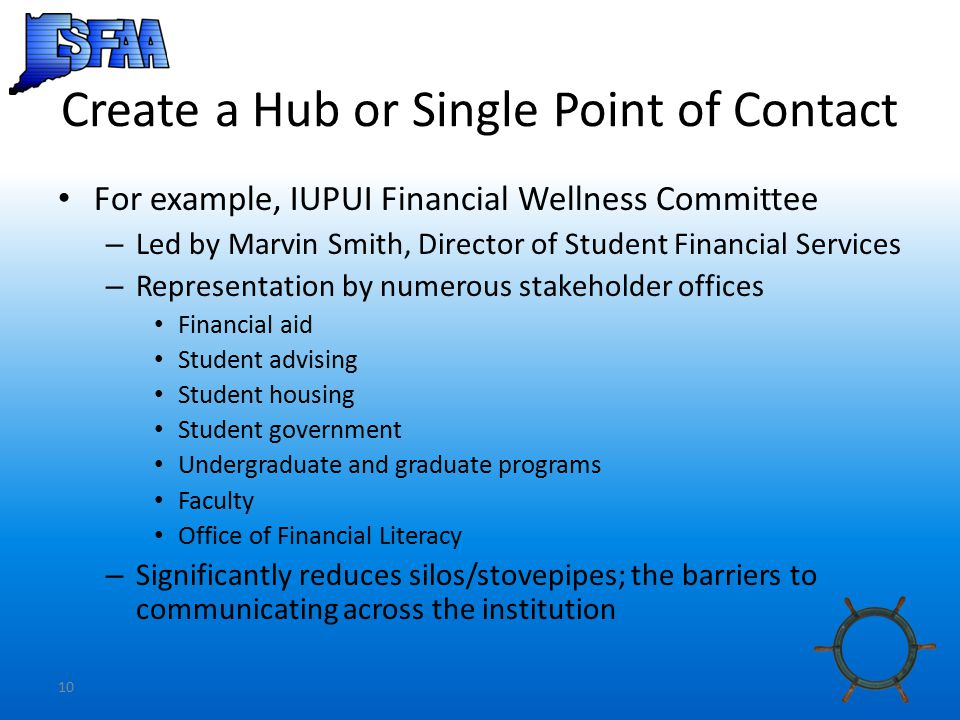 10 Create a Hub or Single Point of Contact For example, IUPUI Financial Wellness Committee – Led by Marvin Smith, Director of Student Financial Services – Representation by numerous stakeholder offices Financial aid Student advising Student housing Student government Undergraduate and graduate programs Faculty Office of Financial Literacy – Significantly reduces silos/stovepipes; the barriers to communicating across the institution