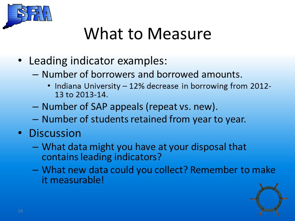 24 What to Measure Leading indicator examples: – Number of borrowers and borrowed amounts.