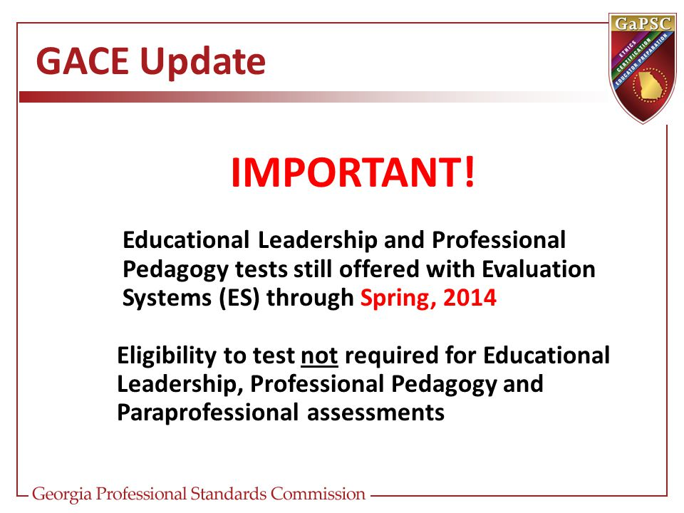 GACE Update IMPORTANT! Educational Leadership and Professional Pedagogy tests still offered with Evaluation Systems (ES) through Spring, 2014 Eligibil