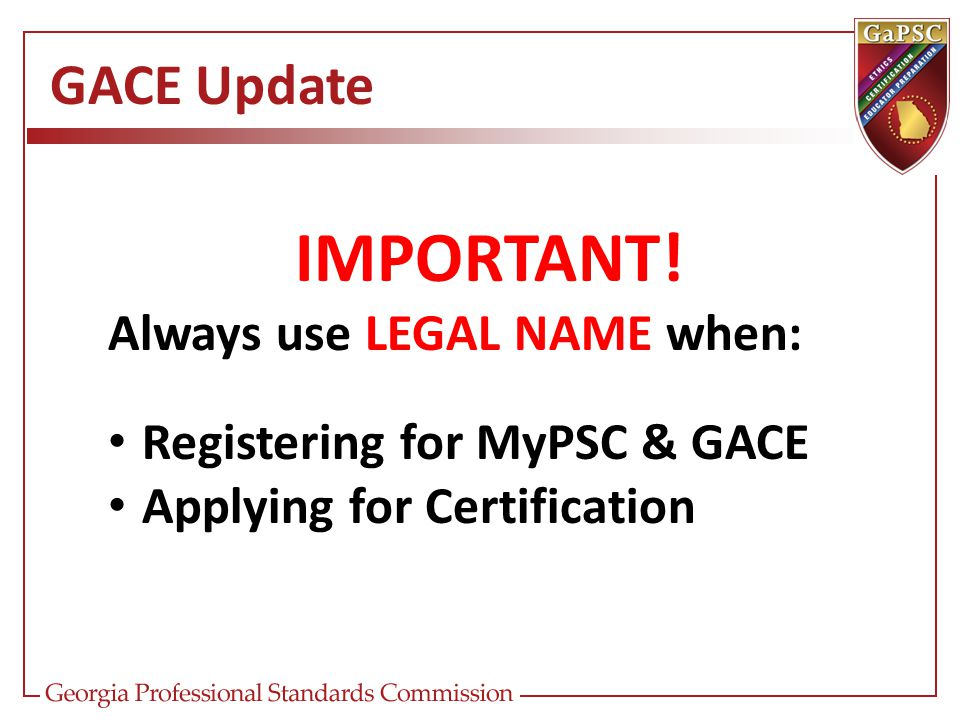 GACE Update IMPORTANT! Always use LEGAL NAME when: Registering for MyPSC & GACE Applying for Certification