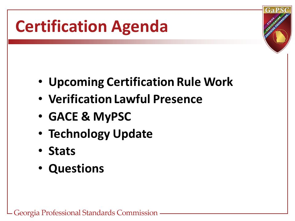 Certification Agenda Upcoming Certification Rule Work Verification Lawful Presence GACE & MyPSC Technology Update Stats Questions