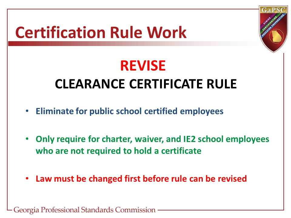 Certification Rule Work REVISE CLEARANCE CERTIFICATE RULE Eliminate for public school certified employees Only require for charter, waiver, and IE2 sc