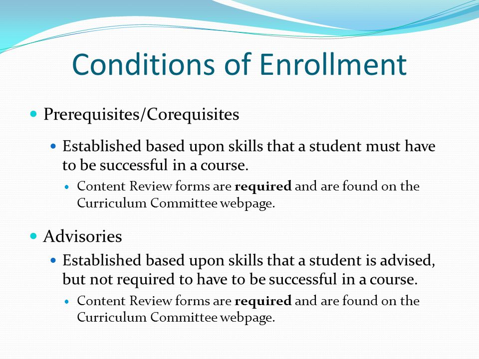 Conditions of Enrollment Prerequisites/Corequisites Established based upon skills that a student must have to be successful in a course.