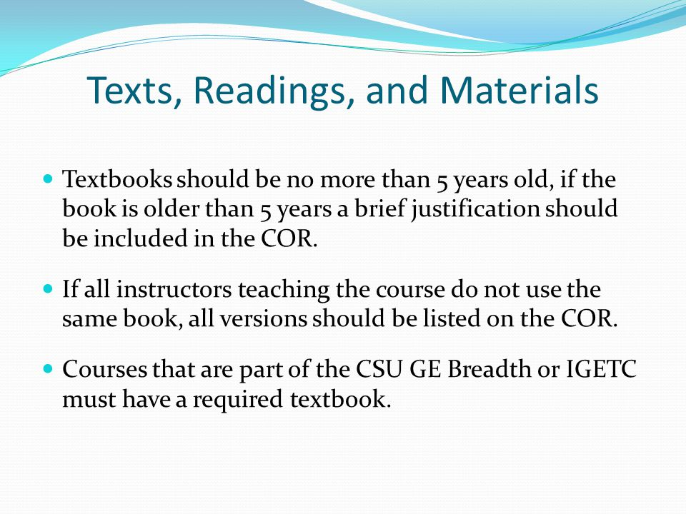 Texts, Readings, and Materials Textbooks should be no more than 5 years old, if the book is older than 5 years a brief justification should be included in the COR.