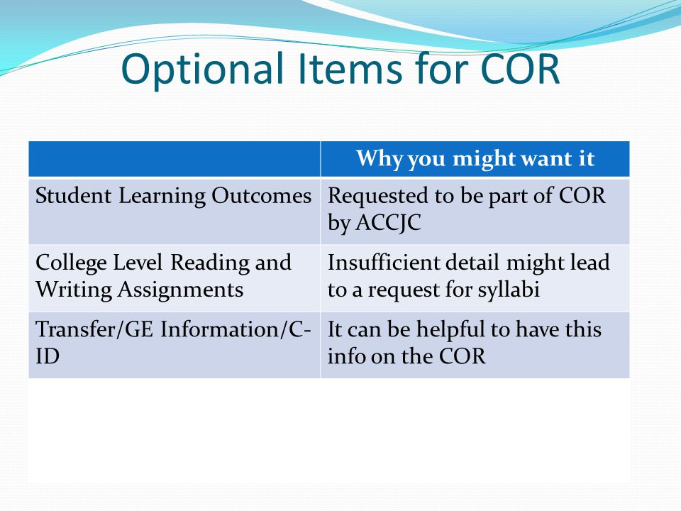 Optional Items for COR Why you might want it Student Learning OutcomesRequested to be part of COR by ACCJC College Level Reading and Writing Assignments Insufficient detail might lead to a request for syllabi Transfer/GE Information/C- ID It can be helpful to have this info on the COR
