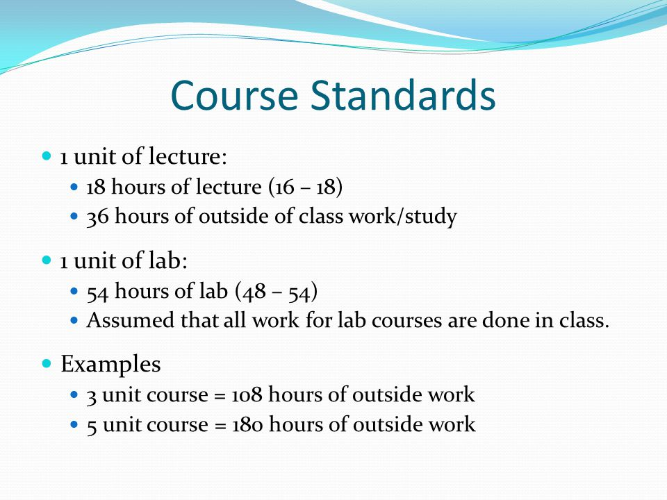 Course Standards 1 unit of lecture: 18 hours of lecture (16 – 18) 36 hours of outside of class work/study 1 unit of lab: 54 hours of lab (48 – 54) Assumed that all work for lab courses are done in class.