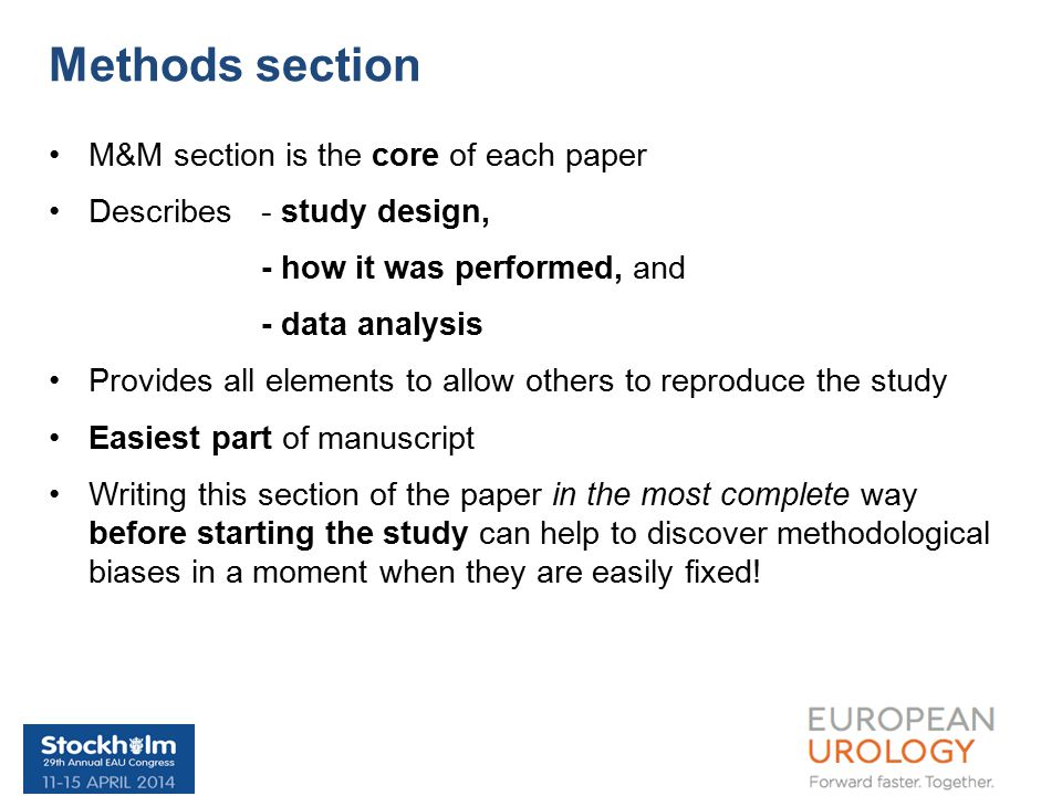 M&M section is the core of each paper Describes - study design, - how it was performed, and - data analysis Provides all elements to allow others to reproduce the study Easiest part of manuscript Writing this section of the paper in the most complete way before starting the study can help to discover methodological biases in a moment when they are easily fixed.