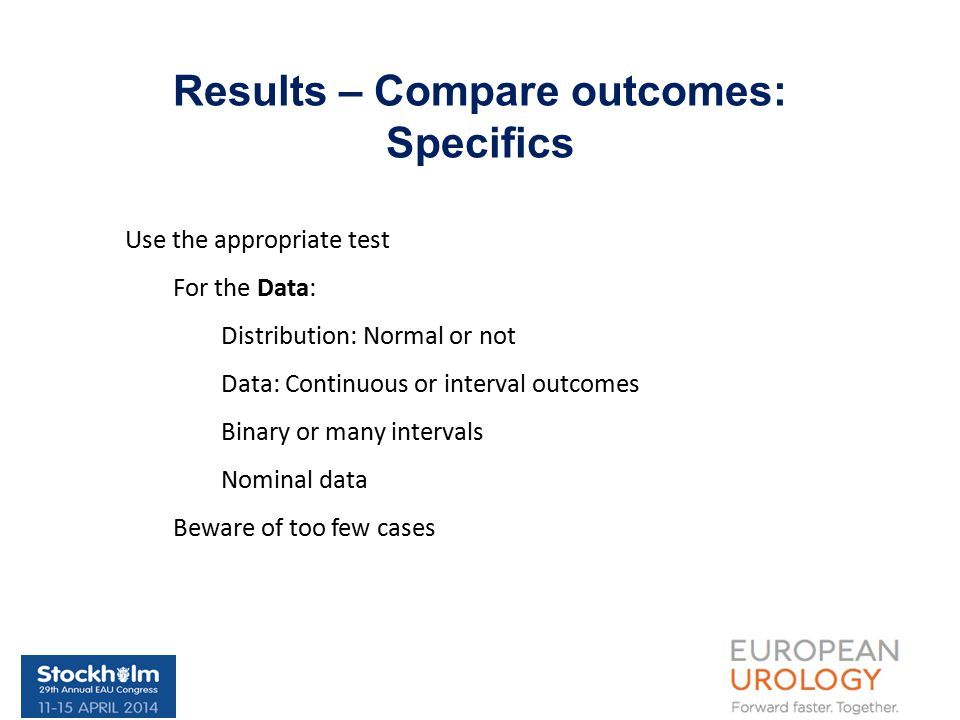 Results – Compare outcomes: Specifics Use the appropriate test For the Data: Distribution: Normal or not Data: Continuous or interval outcomes Binary or many intervals Nominal data Beware of too few cases