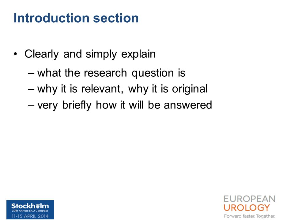 Clearly and simply explain –what the research question is –why it is relevant, why it is original –very briefly how it will be answered Introduction section