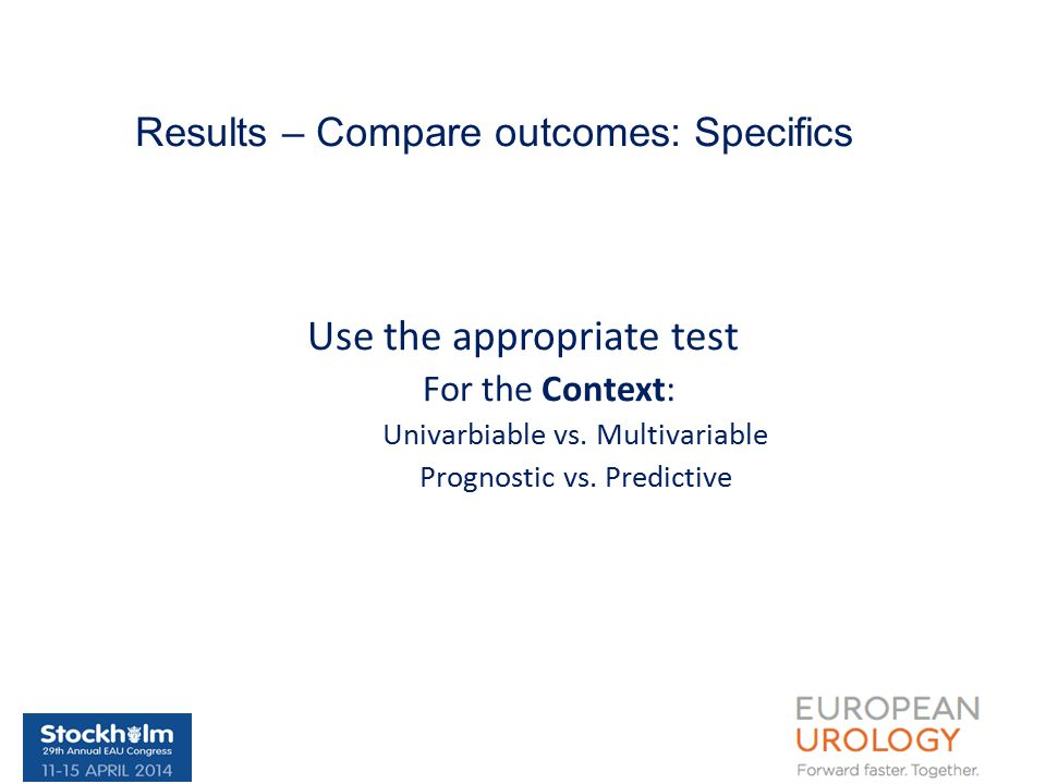 Results – Compare outcomes: Specifics Use the appropriate test For the Context: Univarbiable vs.