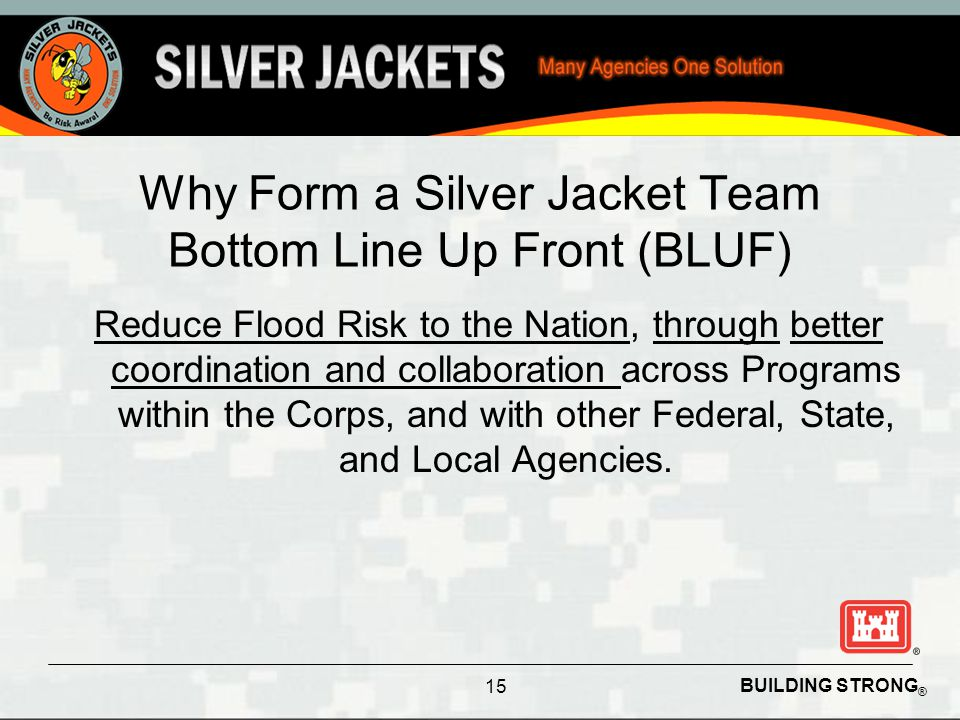 BUILDING STRONG ® Why Form a Silver Jacket Team Bottom Line Up Front (BLUF) Reduce Flood Risk to the Nation, through better coordination and collabora