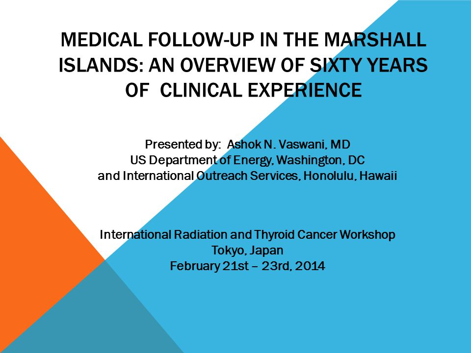MEDICAL FOLLOW-UP IN THE MARSHALL ISLANDS: AN OVERVIEW OF SIXTY YEARS OF CLINICAL EXPERIENCE International Radiation and Thyroid Cancer Workshop Tokyo, Japan February 21st – 23rd, 2014 Presented by: Ashok N.