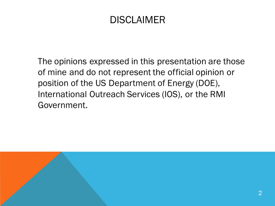 DISCLAIMER The opinions expressed in this presentation are those of mine and do not represent the official opinion or position of the US Department of Energy (DOE), International Outreach Services (IOS), or the RMI Government.