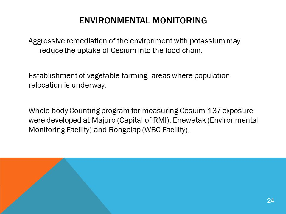ENVIRONMENTAL MONITORING Aggressive remediation of the environment with potassium may reduce the uptake of Cesium into the food chain. Establishment o