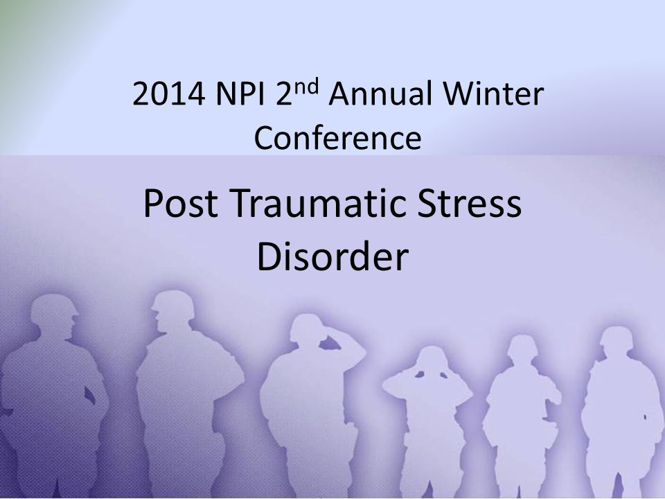 2014 NPI 2 nd Annual Winter Conference Post Traumatic Stress Disorder