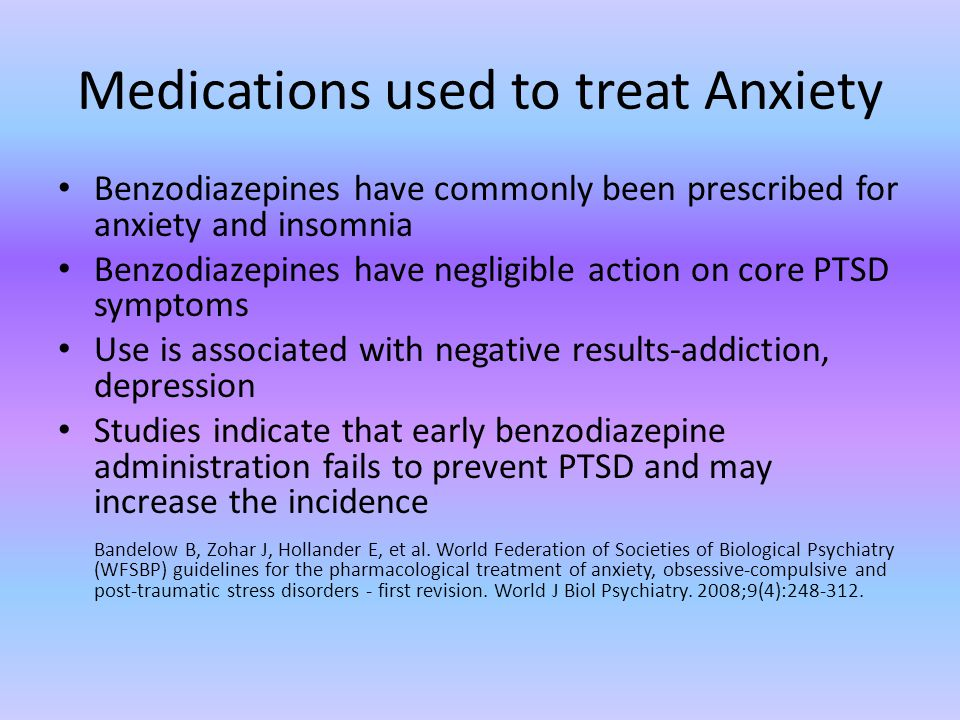 Medications used to treat Anxiety Benzodiazepines have commonly been prescribed for anxiety and insomnia Benzodiazepines have negligible action on core PTSD symptoms Use is associated with negative results-addiction, depression Studies indicate that early benzodiazepine administration fails to prevent PTSD and may increase the incidence Bandelow B, Zohar J, Hollander E, et al.