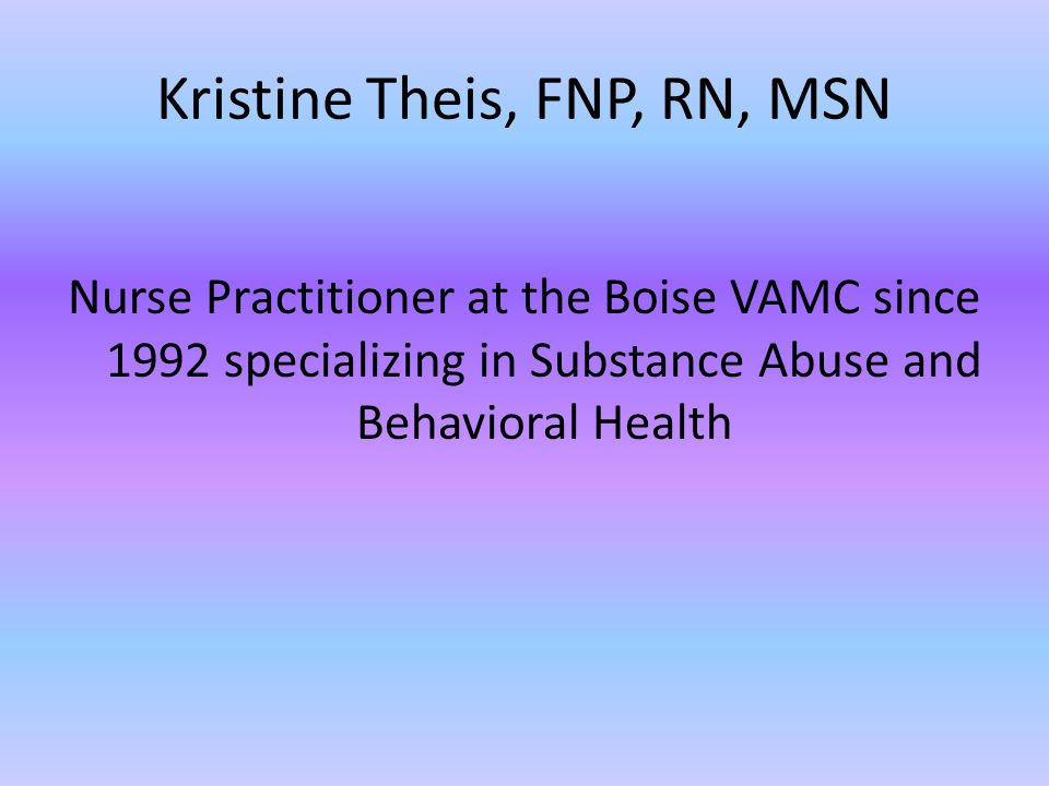 Kristine Theis, FNP, RN, MSN Nurse Practitioner at the Boise VAMC since 1992 specializing in Substance Abuse and Behavioral Health