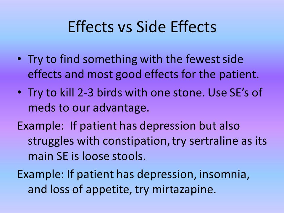 Effects vs Side Effects Try to find something with the fewest side effects and most good effects for the patient.