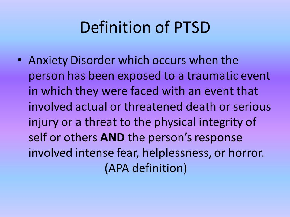 Definition of PTSD Anxiety Disorder which occurs when the person has been exposed to a traumatic event in which they were faced with an event that involved actual or threatened death or serious injury or a threat to the physical integrity of self or others AND the person's response involved intense fear, helplessness, or horror.