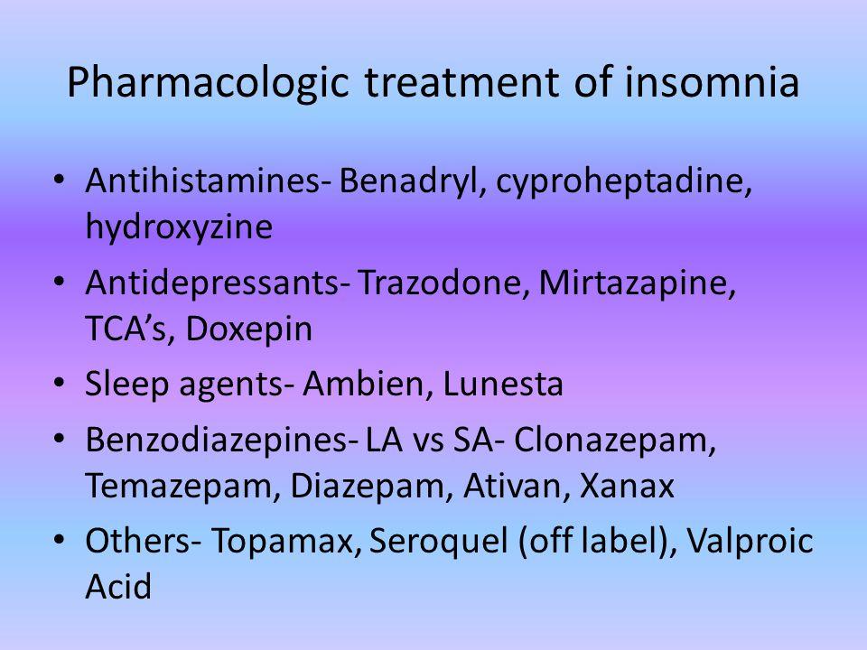 Pharmacologic treatment of insomnia Antihistamines- Benadryl, cyproheptadine, hydroxyzine Antidepressants- Trazodone, Mirtazapine, TCA's, Doxepin Slee