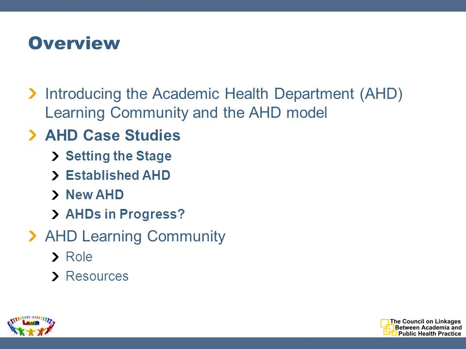 Overview Introducing the Academic Health Department (AHD) Learning Community and the AHD model AHD Case Studies Setting the Stage Established AHD New AHD AHDs in Progress.