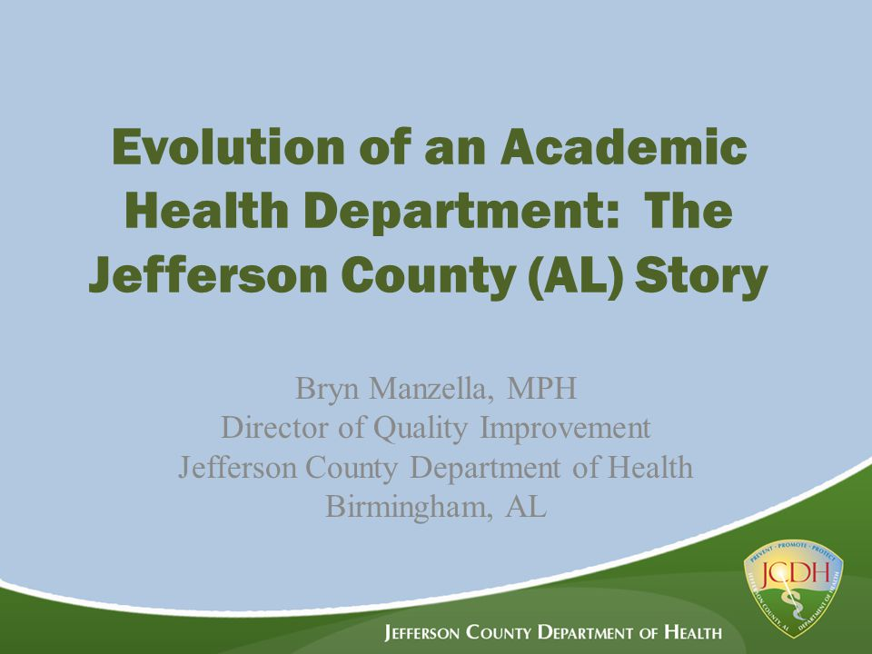 Evolution of an Academic Health Department: The Jefferson County (AL) Story Bryn Manzella, MPH Director of Quality Improvement Jefferson County Department of Health Birmingham, AL
