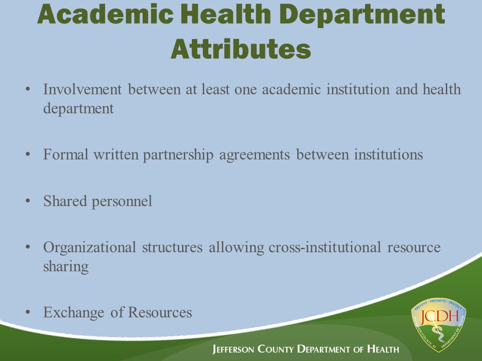 Academic Health Department Attributes Involvement between at least one academic institution and health department Formal written partnership agreements between institutions Shared personnel Organizational structures allowing cross-institutional resource sharing Exchange of Resources