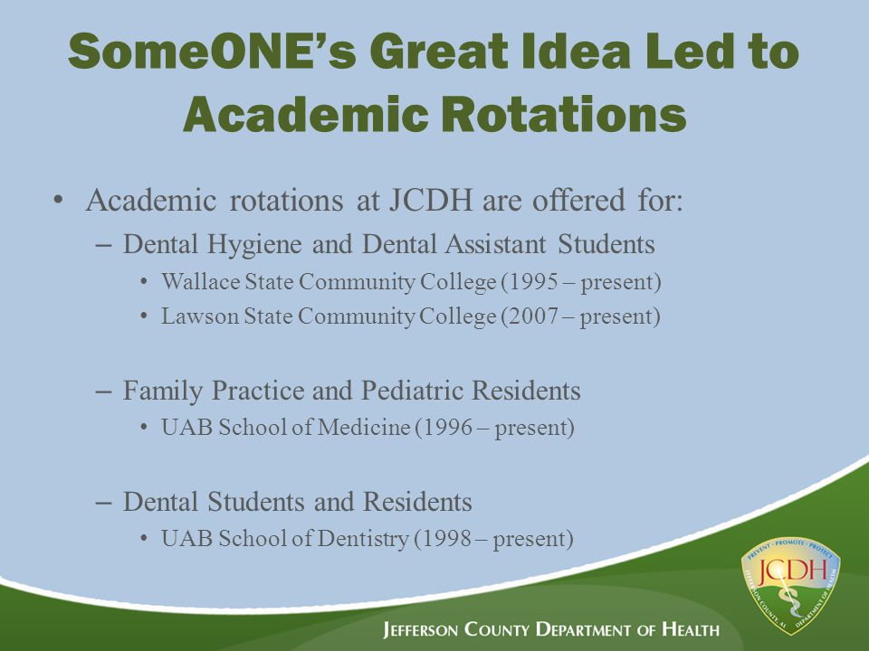 SomeONE's Great Idea Led to Academic Rotations Academic rotations at JCDH are offered for: – Dental Hygiene and Dental Assistant Students Wallace State Community College (1995 – present) Lawson State Community College (2007 – present) – Family Practice and Pediatric Residents UAB School of Medicine (1996 – present) – Dental Students and Residents UAB School of Dentistry (1998 – present)