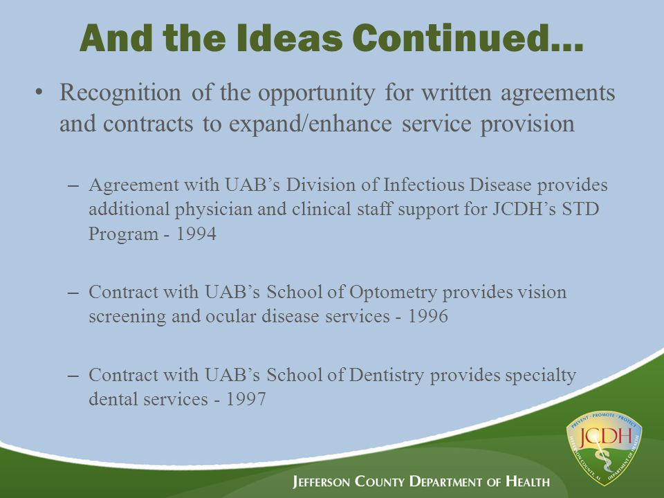 And the Ideas Continued… Recognition of the opportunity for written agreements and contracts to expand/enhance service provision – Agreement with UAB's Division of Infectious Disease provides additional physician and clinical staff support for JCDH's STD Program - 1994 – Contract with UAB's School of Optometry provides vision screening and ocular disease services - 1996 – Contract with UAB's School of Dentistry provides specialty dental services - 1997