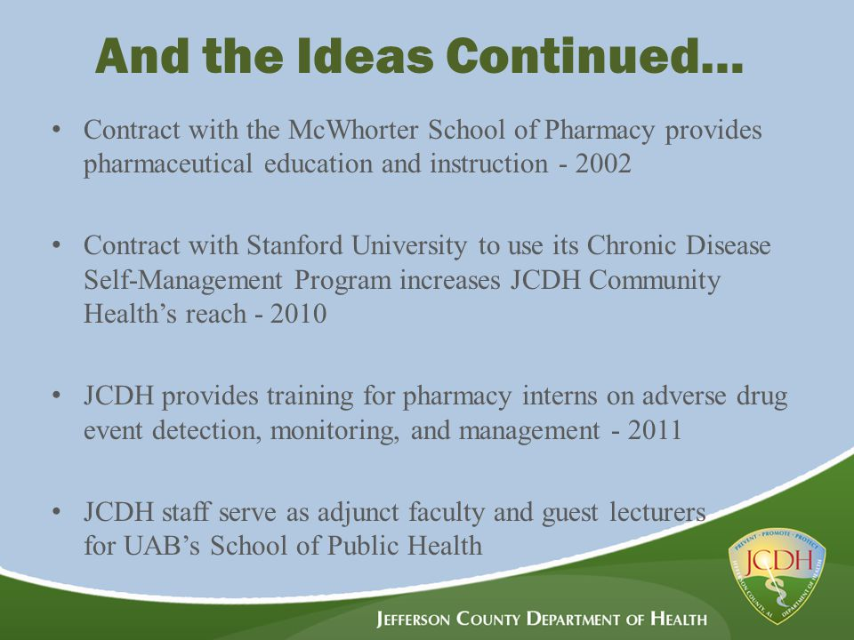 And the Ideas Continued… Contract with the McWhorter School of Pharmacy provides pharmaceutical education and instruction - 2002 Contract with Stanford University to use its Chronic Disease Self-Management Program increases JCDH Community Health's reach - 2010 JCDH provides training for pharmacy interns on adverse drug event detection, monitoring, and management - 2011 JCDH staff serve as adjunct faculty and guest lecturers for UAB's School of Public Health