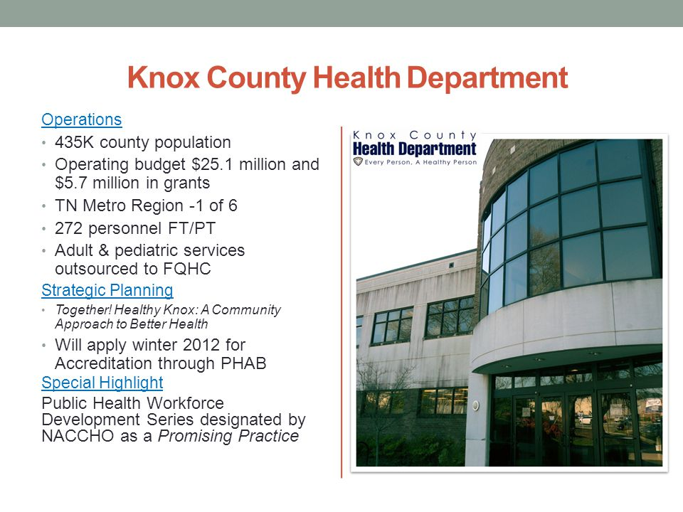 Knox County Health Department Operations 435K county population Operating budget $25.1 million and $5.7 million in grants TN Metro Region -1 of 6 272 personnel FT/PT Adult & pediatric services outsourced to FQHC Strategic Planning Together.