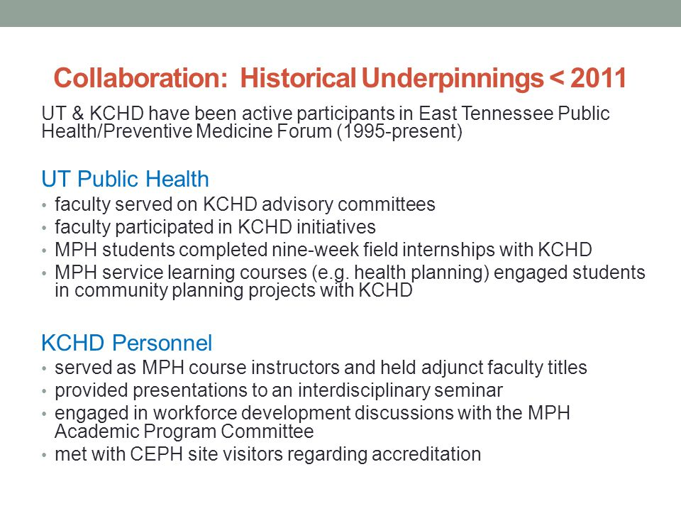 Collaboration: Historical Underpinnings < 2011 UT & KCHD have been active participants in East Tennessee Public Health/Preventive Medicine Forum (1995-present) UT Public Health faculty served on KCHD advisory committees faculty participated in KCHD initiatives MPH students completed nine-week field internships with KCHD MPH service learning courses (e.g.