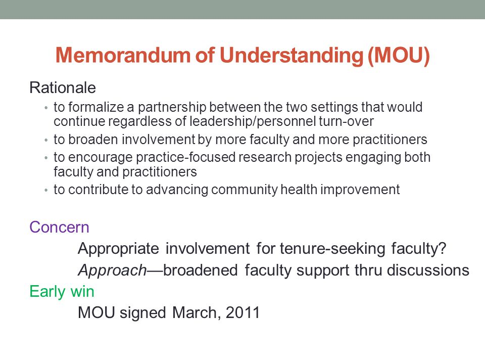 Memorandum of Understanding (MOU) Rationale to formalize a partnership between the two settings that would continue regardless of leadership/personnel turn-over to broaden involvement by more faculty and more practitioners to encourage practice-focused research projects engaging both faculty and practitioners to contribute to advancing community health improvement Concern Appropriate involvement for tenure-seeking faculty.