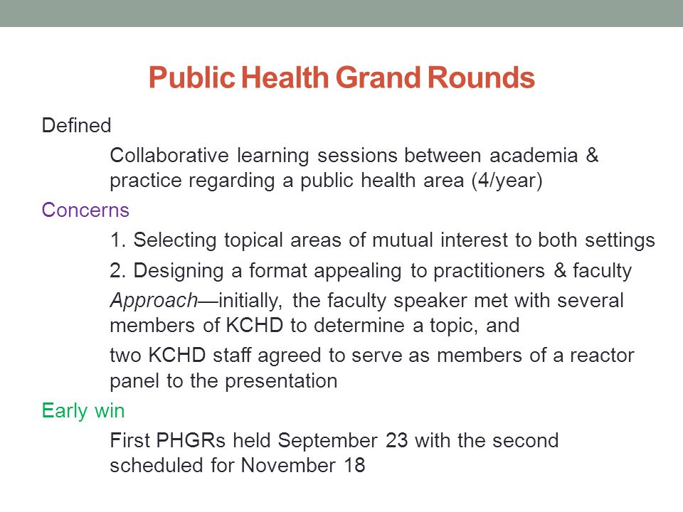 Public Health Grand Rounds Defined Collaborative learning sessions between academia & practice regarding a public health area (4/year) Concerns 1.