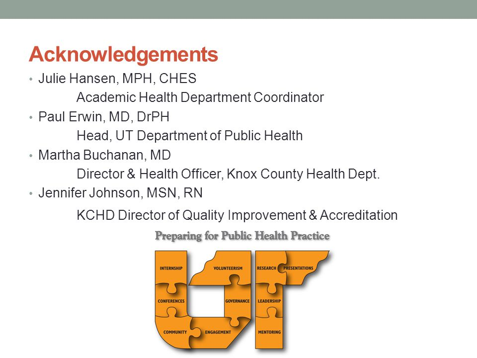 Acknowledgements Julie Hansen, MPH, CHES Academic Health Department Coordinator Paul Erwin, MD, DrPH Head, UT Department of Public Health Martha Buchanan, MD Director & Health Officer, Knox County Health Dept.