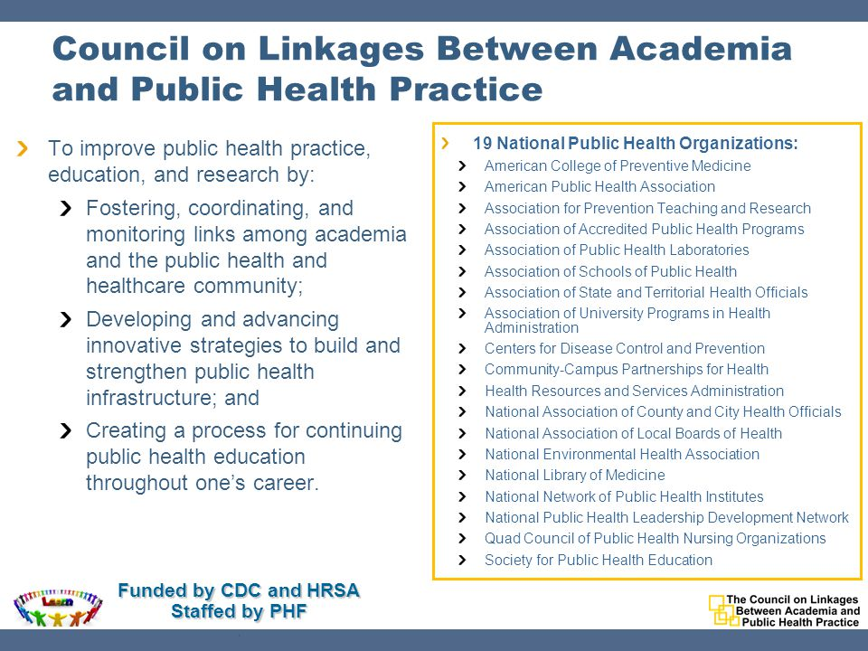 Council on Linkages Between Academia and Public Health Practice To improve public health practice, education, and research by: Fostering, coordinating, and monitoring links among academia and the public health and healthcare community; Developing and advancing innovative strategies to build and strengthen public health infrastructure; and Creating a process for continuing public health education throughout one's career.
